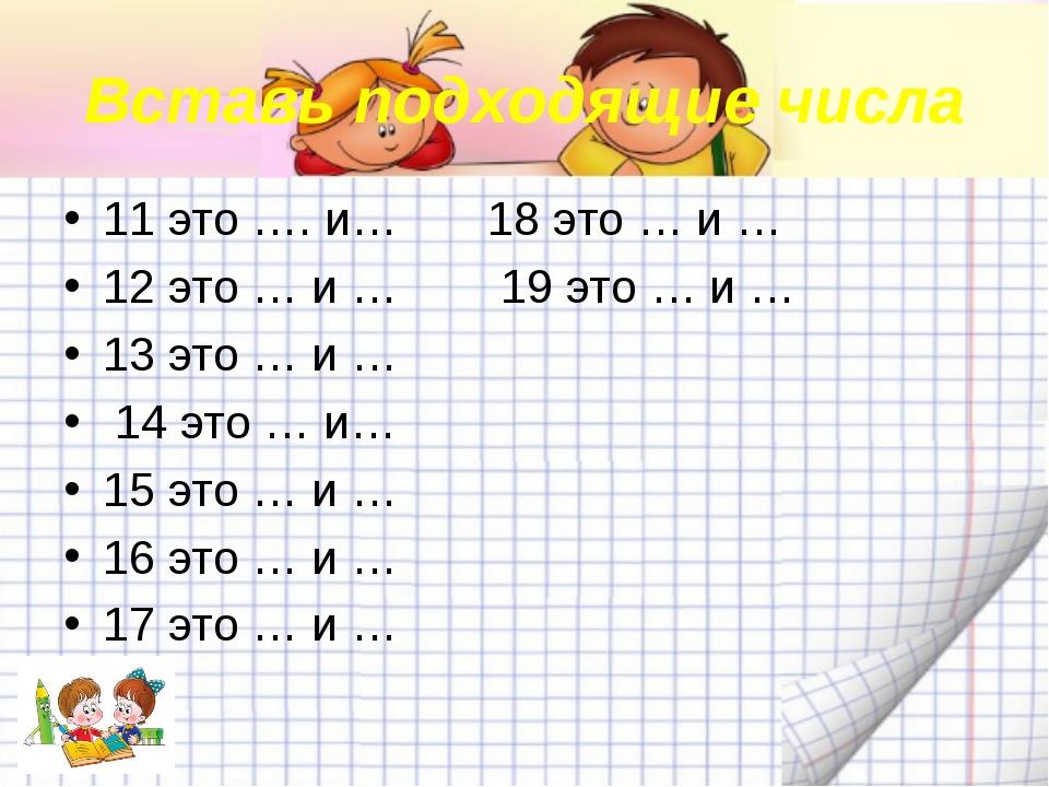 Вставь подходящие числа 11 это …. и… 18 это … и … 12 это … и … 19 это … и … 1...