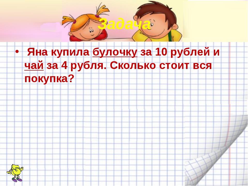 Задача Яна купила булочку за 10 рублей и чай за 4 рубля. Сколько стоит вся по...