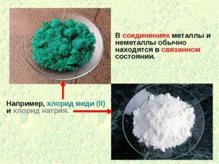 В соединениях металлы и неметаллы обычно находятся в связанном состоянии. Нап