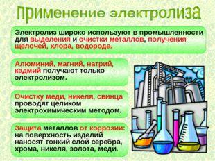 Электролиз широко используют в промышленности для выделения и очистки металло
