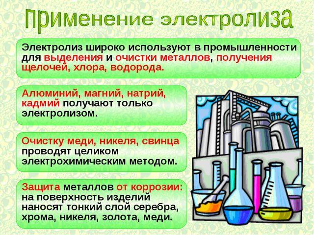 Электролиз широко используют в промышленности для выделения и очистки металло...