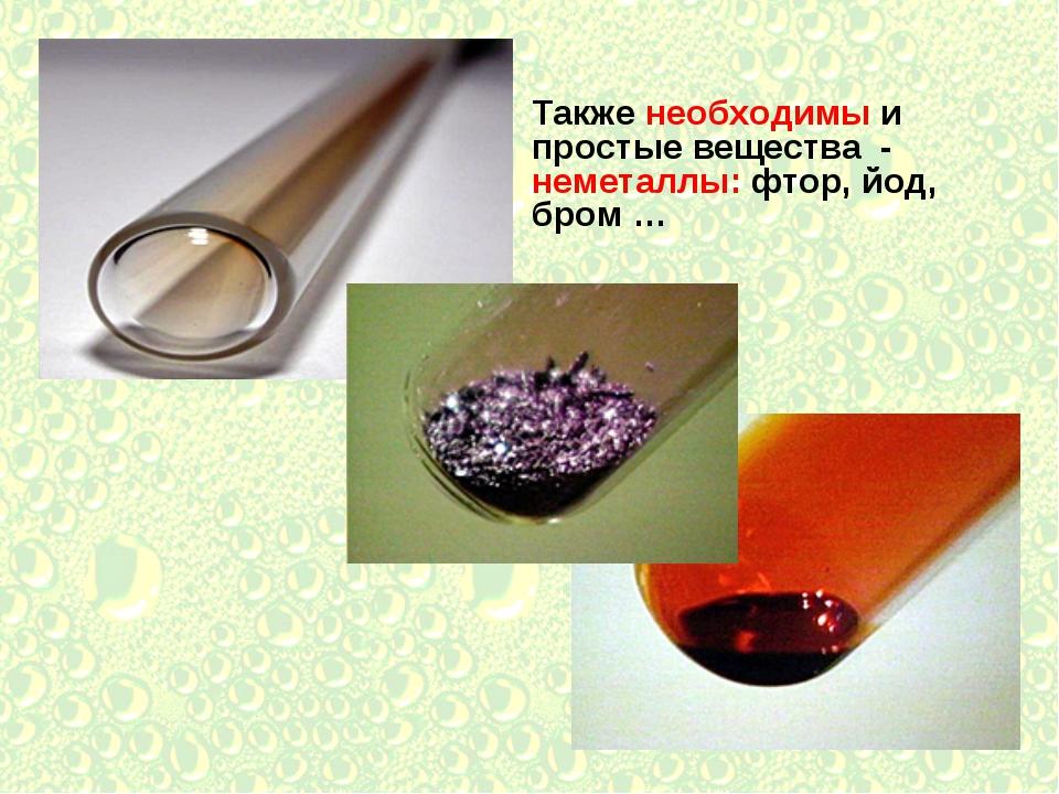 Также необходимы и простые вещества - неметаллы: фтор, йод, бром …
