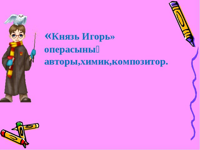 «Князь Игорь» операсының авторы,химик,композитор.