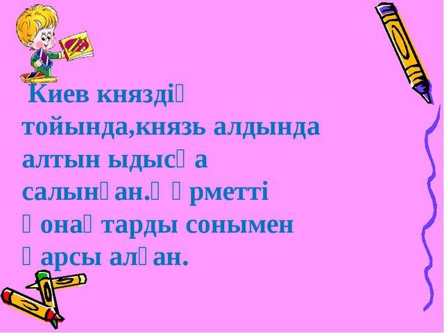 Киев княздің тойында,князь алдында алтын ыдысқа салынған.Құрметті қонақтарды...