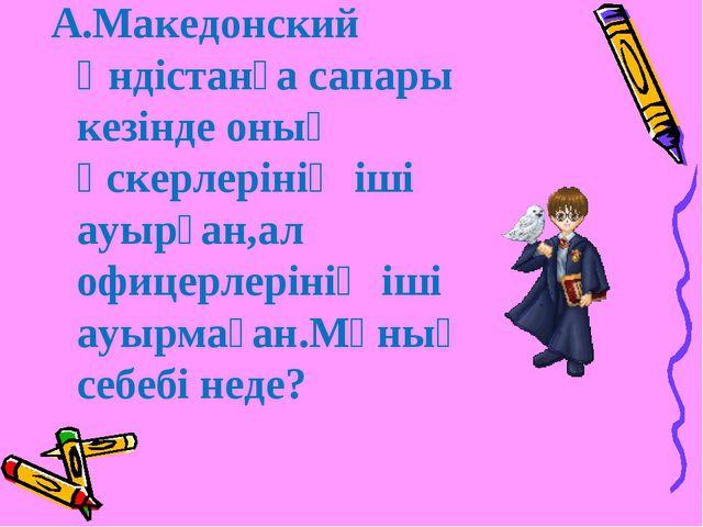 А.Македонский Үндістанға сапары кезінде оның әскерлерінің іші ауырған,ал офи...