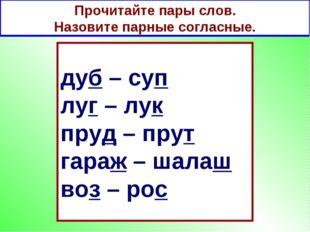Прочитайте пары слов. Назовите парные согласные. дуб – суп луг – лук пруд – п