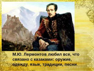 М.Ю. Лермонтов любил все, что связано с казаками: оружие, одежду, язык, трад