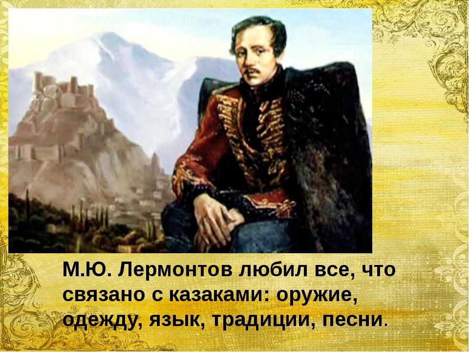 М.Ю. Лермонтов любил все, что связано с казаками: оружие, одежду, язык, трад...