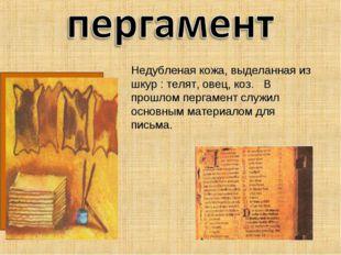 Недубленая кожа, выделанная из шкур : телят, овец, коз. В прошлом пергамент с