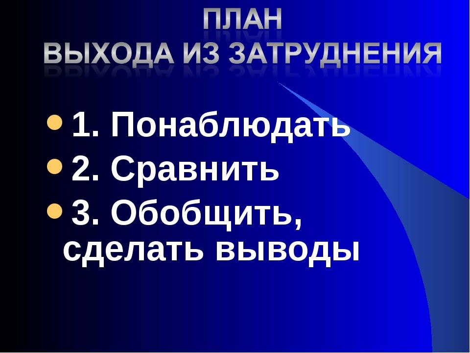 1. Понаблюдать 2. Сравнить 3. Обобщить, сделать выводы