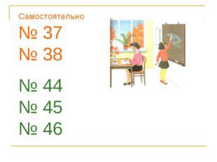 Самостоятельно № 37 № 38 № 44 № 45 № 46