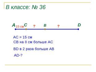 В классе: № 36 А D C B 15 cм ? ? АС = 15 см СВ на 8 см больше АС ВD в 2 раза