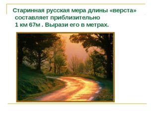 Старинная русская мера длины «верста» составляет приблизительно 1 км 67м . В