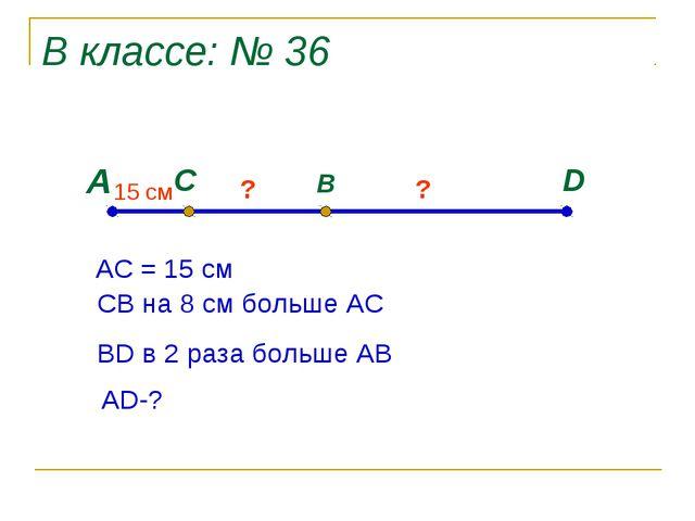 В классе: № 36 А D C B 15 cм ? ? АС = 15 см СВ на 8 см больше АС ВD в 2 раза...