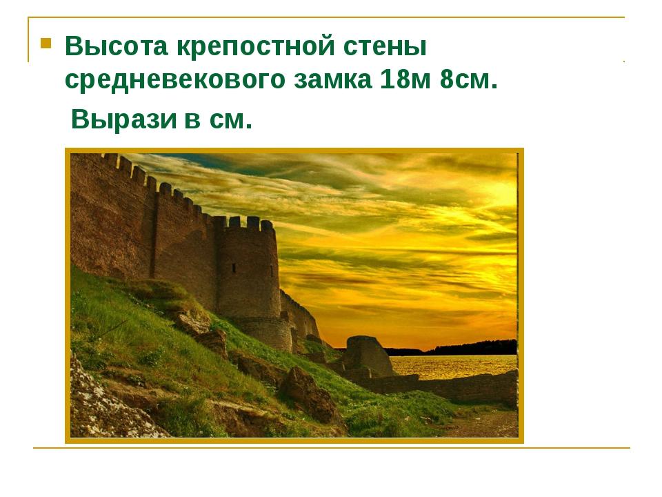 Высота крепостной стены средневекового замка 18м 8см. Вырази в см.