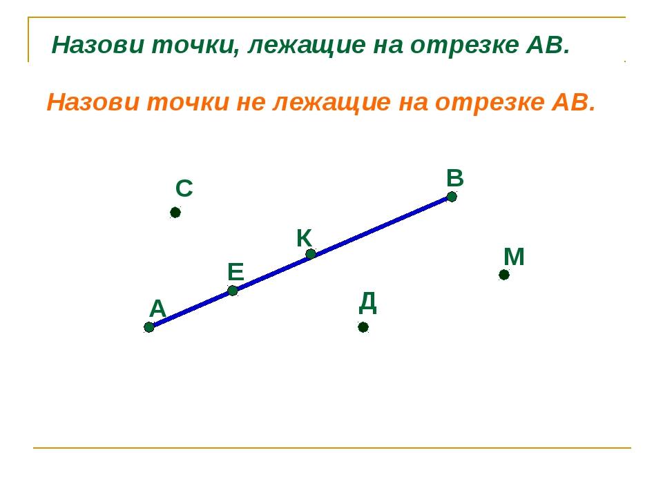 А Е К В С Д М Назови точки, лежащие на отрезке АВ. Назови точки не лежащие на...