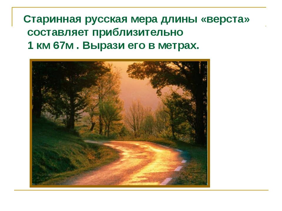 Старинная русская мера длины «верста» составляет приблизительно 1 км 67м . В...
