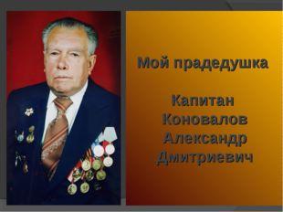 Мой прадедушка Капитан Коновалов Александр Дмитриевич