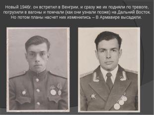 Новый 1946г. он встретил в Венгрии, и сразу же их подняли по тревоге, погрузи