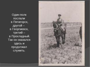 Один полк послали в Пятигорск, другой – в Георгиевск, третий – в Прохладный.