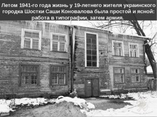 Летом 1941-го года жизнь у 19-летнего жителя украинского городка Шостки Саши