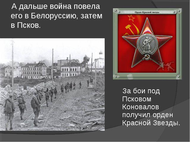 А дальше война повела его в Белоруссию, затем в Псков. За бои под Псковом Ко...