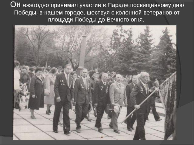 Он ежегодно принимал участие в Параде посвященному дню Победы, в нашем город...