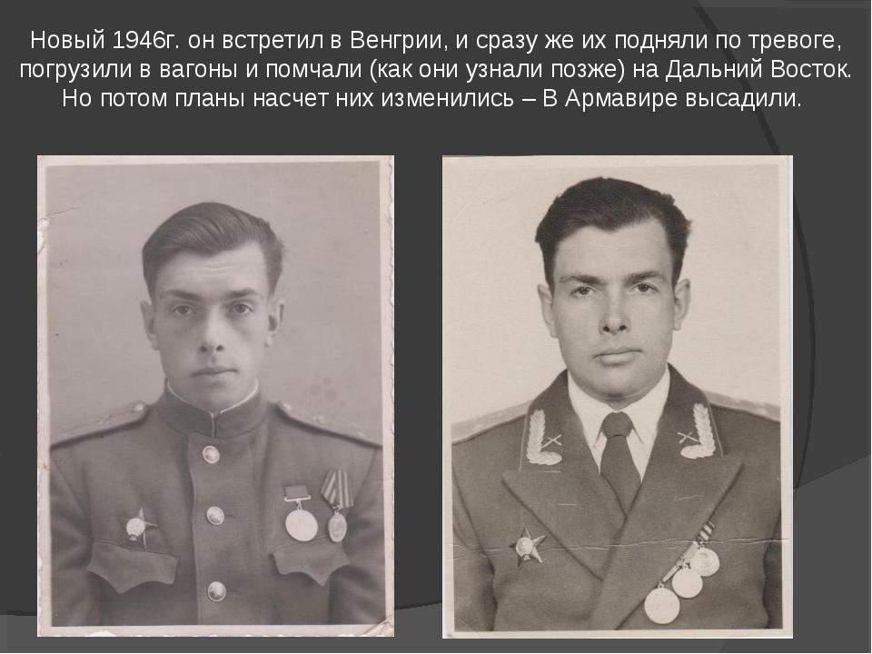 Новый 1946г. он встретил в Венгрии, и сразу же их подняли по тревоге, погрузи...