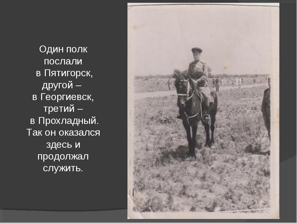 Один полк послали в Пятигорск, другой – в Георгиевск, третий – в Прохладный....