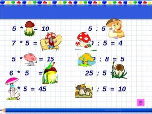 5 * 2 = 10 5 : 5 = 1 7 * 5 = 35 20 : 5 = 4 5 * 3 = 15 40 : 8 = 5 6 * 5 = 30