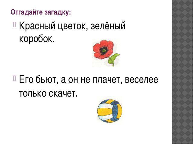 Отгадайте загадку: Красный цветок, зелёный коробок. Его бьют, а он не плачет,...