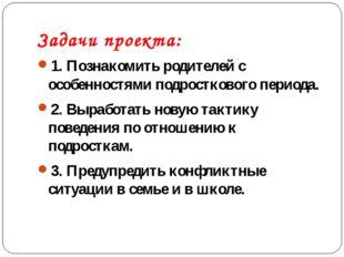 Задачи проекта: 1. Познакомить родителей с особенностями подросткового период