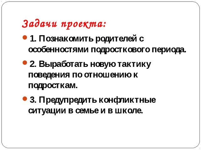 Задачи проекта: 1. Познакомить родителей с особенностями подросткового период...