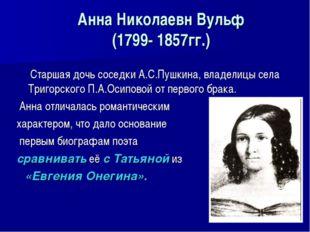 Анна Николаевн Вульф (1799- 1857гг.) Старшая дочь соседки А.С.Пушкина, владел