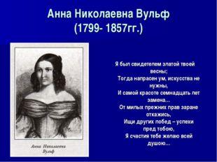 Анна Николаевна Вульф (1799- 1857гг.) Я был свидетелем златой твоей весны; То