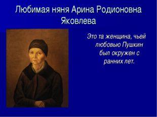 Любимая няня Арина Родионовна Яковлева Это та женщина, чьей любовью Пушкин бы