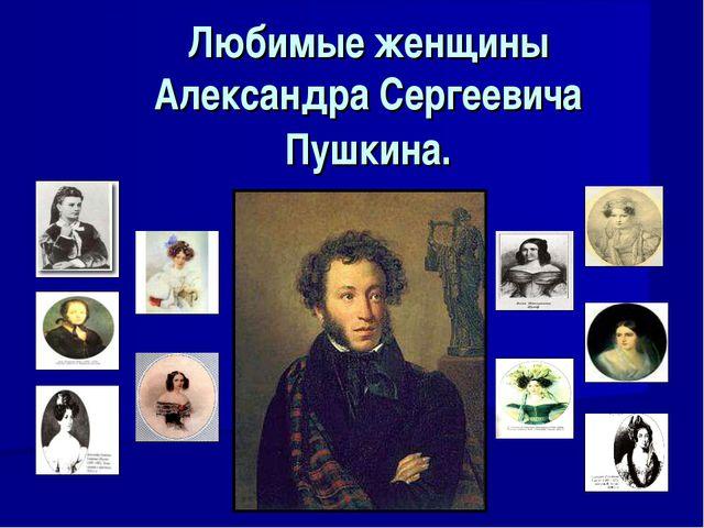 Любимые женщины Александра Сергеевича Пушкина.