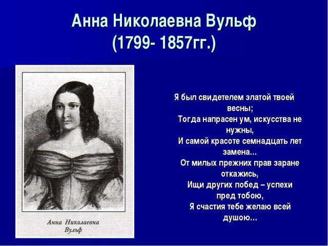 Анна Николаевна Вульф (1799- 1857гг.) Я был свидетелем златой твоей весны; То...