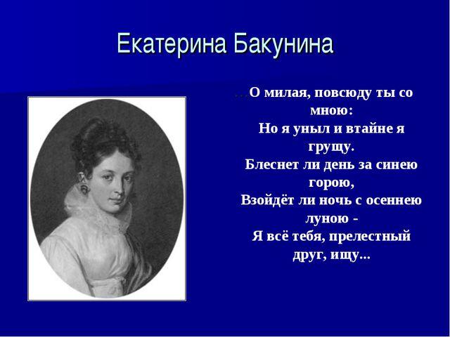 Екатерина Бакунина …О милая, повсюду ты со мною: Но я уныл и втайне я грущу....