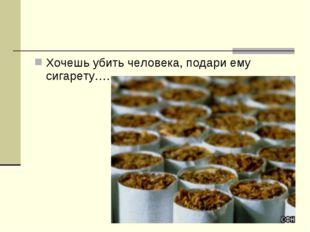 Хочешь убить человека, подари ему сигарету….