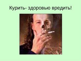 Курить- здоровью вредить!