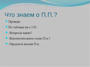 Что знаем о П.П.? Проверь: По таблице на с.132. -Вопросы какие? -Вспомогатель