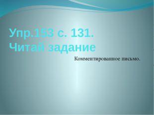 Упр.153 с. 131. Читай задание Комментированное письмо.
