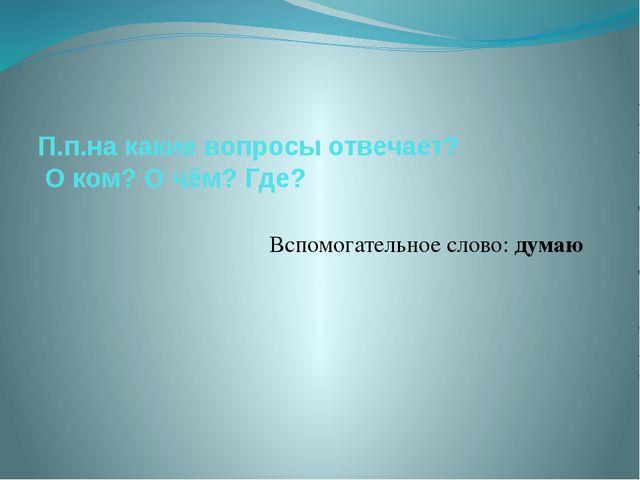 П.п.на какие вопросы отвечает? О ком? О чём? Где? Вспомогательное слово: думаю