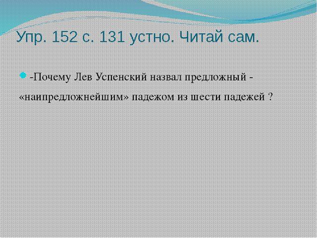 Упр. 152 с. 131 устно. Читай сам. -Почему Лев Успенский назвал предложный - «...