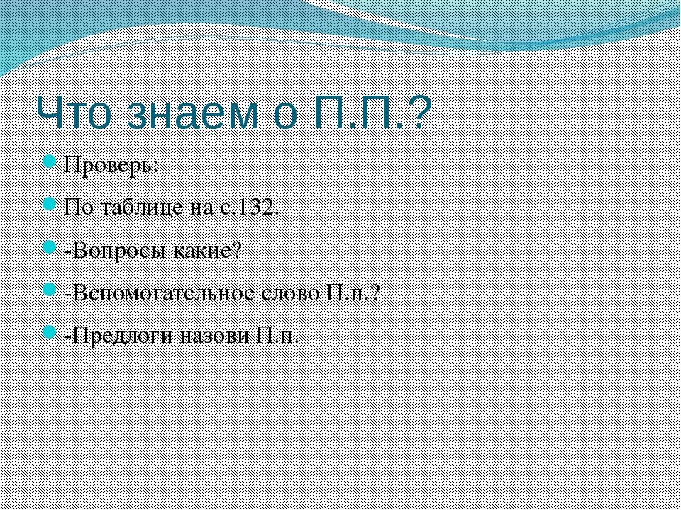 Что знаем о П.П.? Проверь: По таблице на с.132. -Вопросы какие? -Вспомогатель...