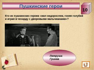 Пушкинские герои 10 Кто их пушкинских героев «жил недорослем, гоняя голубей и