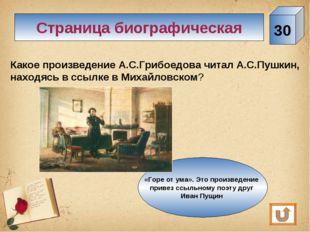 30 Страница биографическая Какое произведение А.С.Грибоедова читал А.С.Пушкин