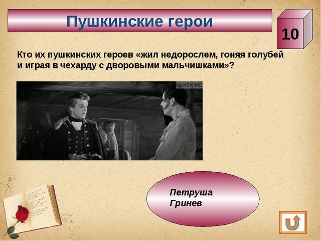 Пушкинские герои 10 Кто их пушкинских героев «жил недорослем, гоняя голубей и...