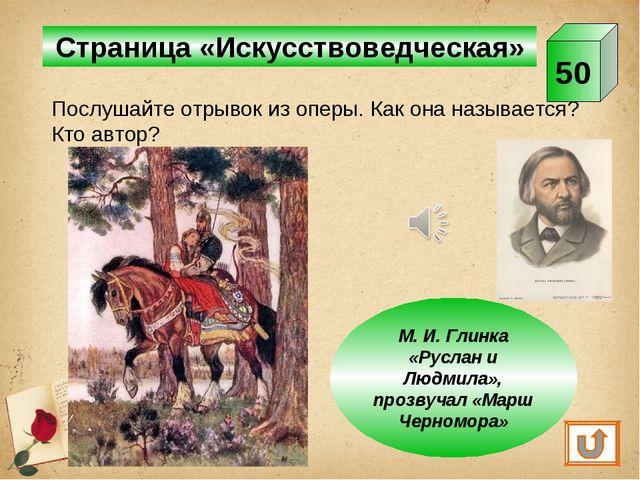 Страница «Искусствоведческая» 50 М. И. Глинка «Руслан и Людмила», прозвучал «...